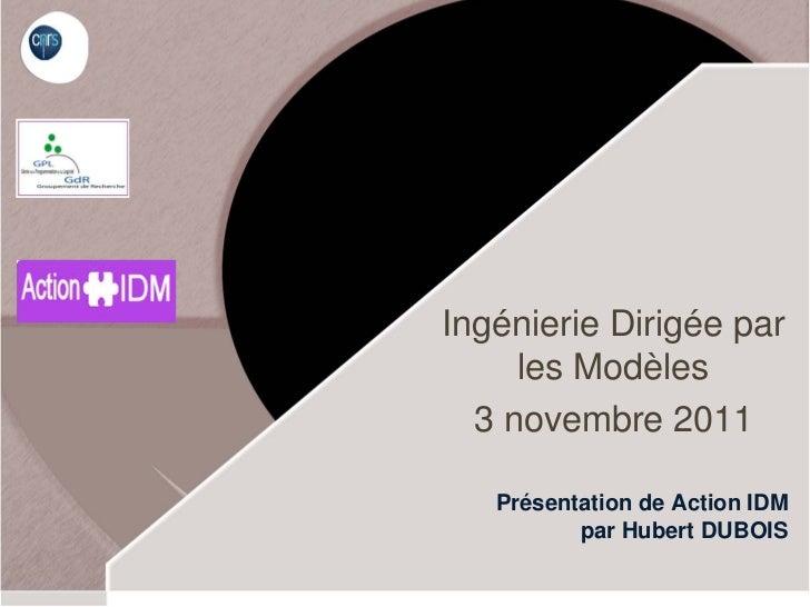 Ingénierie Dirigée par     les Modèles  3 novembre 2011   Présentation de Action IDM          par Hubert DUBOIS