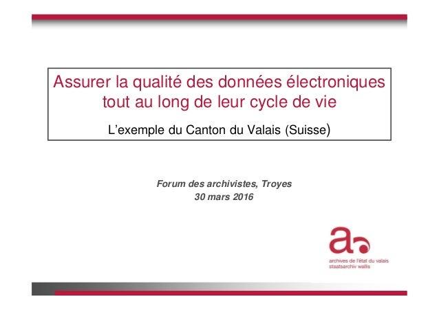 Assurer la qualité des données électroniques tout au long de leur cycle de vie L'exemple du Canton du Valais (Suisse) Foru...