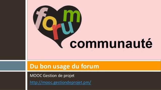 MOOC Gestion de projet http://mooc.gestiondeprojet.pm/ Du bon usage du forum
