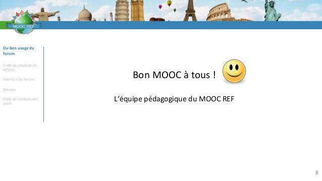 VOCABULAIRE 8 Du bon usage du forum Code de conduite du MOOC Interface du forum Astuces Code de couleurs des posts Bon MOO...