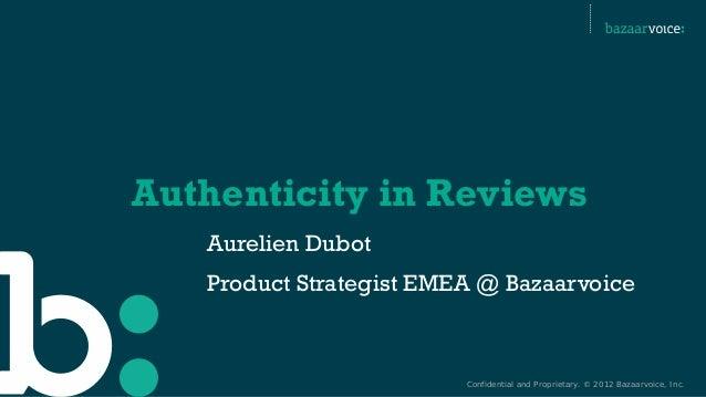 Confidential and Proprietary. © 2012 Bazaarvoice, Inc. Authenticity in Reviews Aurelien Dubot Product Strategist EMEA @ Ba...