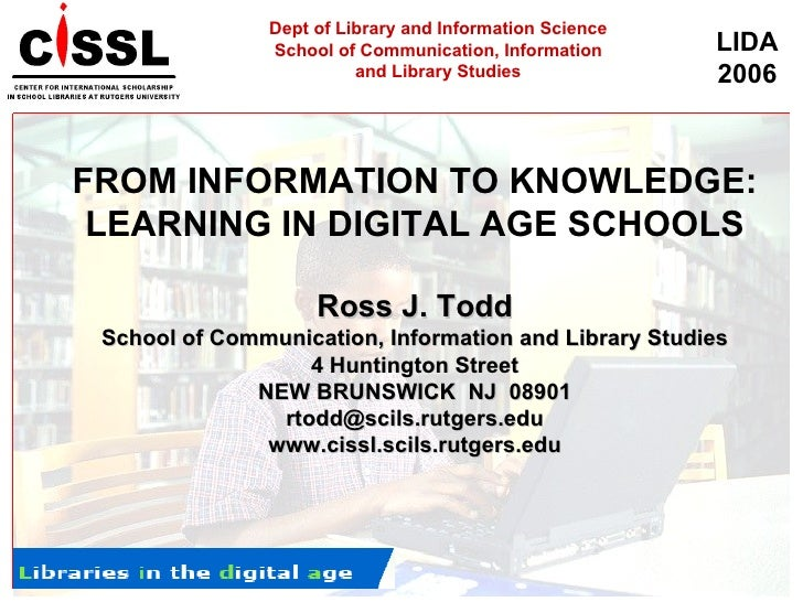 FROM INFORMATION TO KNOWLEDGE: LEARNING IN DIGITAL AGE SCHOOLS Ross J. Todd School of Communication, Information and Libra...