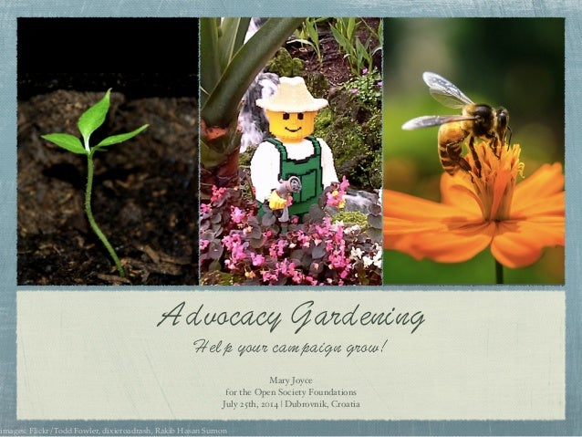 Advocacy Gardening Help your campaign grow! Mary Joyce! for the Open Society Foundations! July 25th, 2014 | Dubrovnik, Cro...