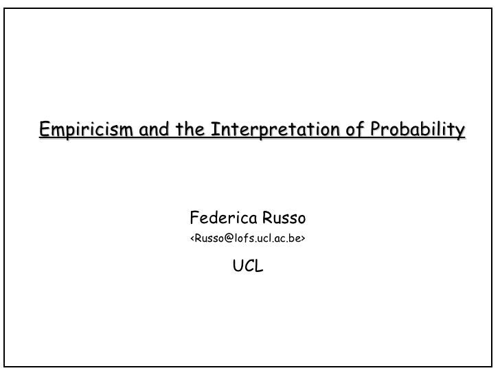 Empiricism and the Interpretation of Probability Federica Russo <Russo@lofs.ucl.ac.be> UCL