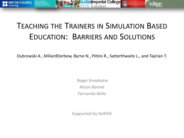 Teaching the Trainers in Simulation Based Education:  Barriers and Solutions Dubrowski A., MiliardDerbew, Byrne N., Pittin...