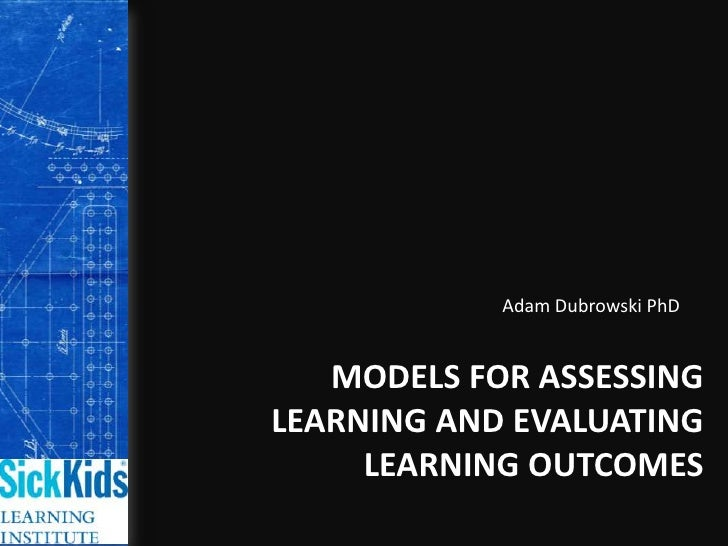 Adam Dubrowski PhD<br />Models for Assessing Learning and Evaluating Learning Outcomes<br />