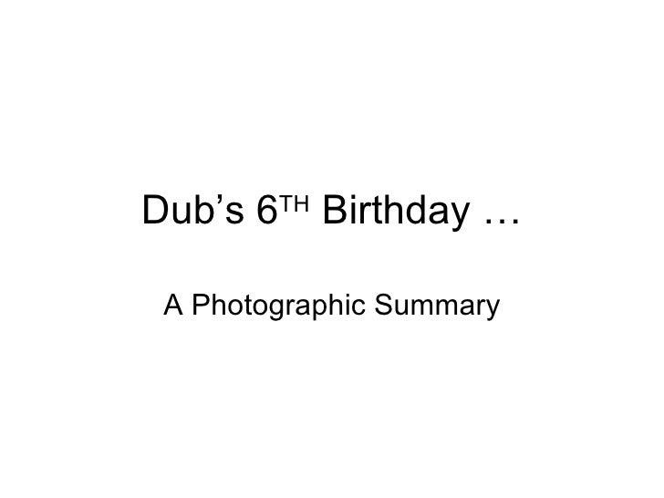 Dub's 6 TH  Birthday … A Photographic Summary