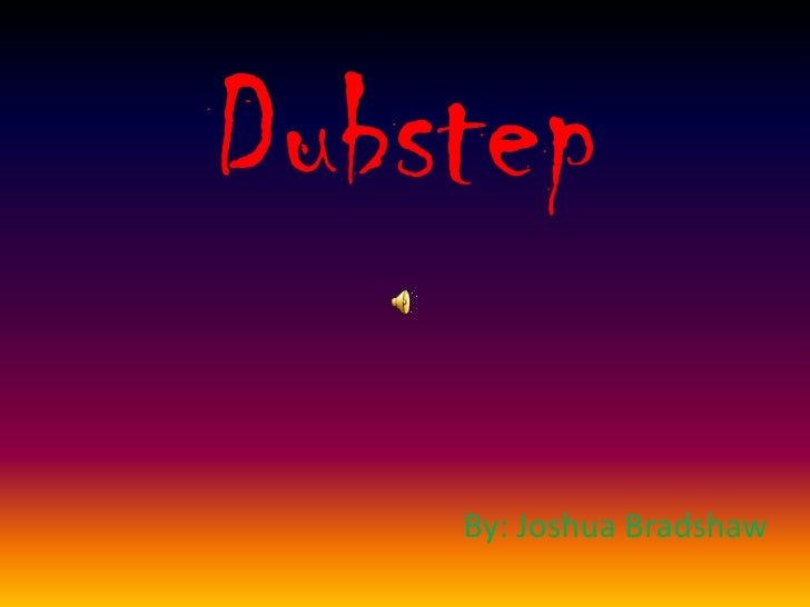 Dubstep<br />By: Joshua Bradshaw<br />