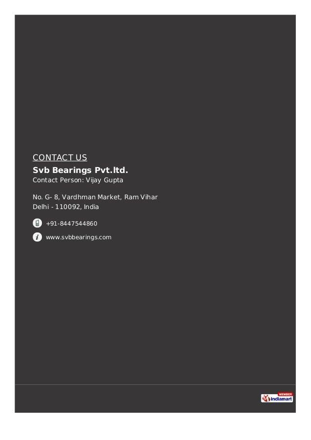 CONTACT US Svb Bearings Pvt.ltd. Contact Person: Vijay Gupta No. G- 8, Vardhman Market, Ram Vihar Delhi - 110092, India +9...