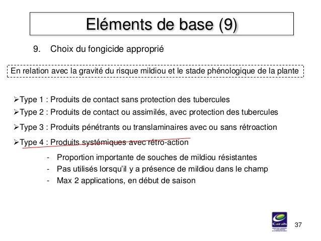 37 Eléments de base (9) 9. Choix du fongicide approprié Type 1 : Produits de contact sans protection des tubercules Type...