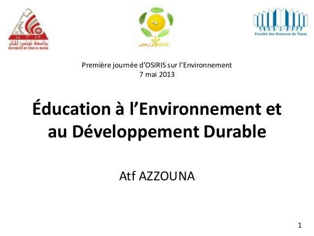 Éducation à l'Environnement etau Développement DurableAtf AZZOUNAPremière journée d'OSIRIS sur l'Environnement7 mai 20131