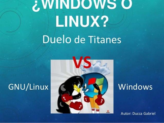 ¿WINDOWS O LINUX? Duelo de Titanes GNU/Linux Windows VS Autor: Ducca Gabriel