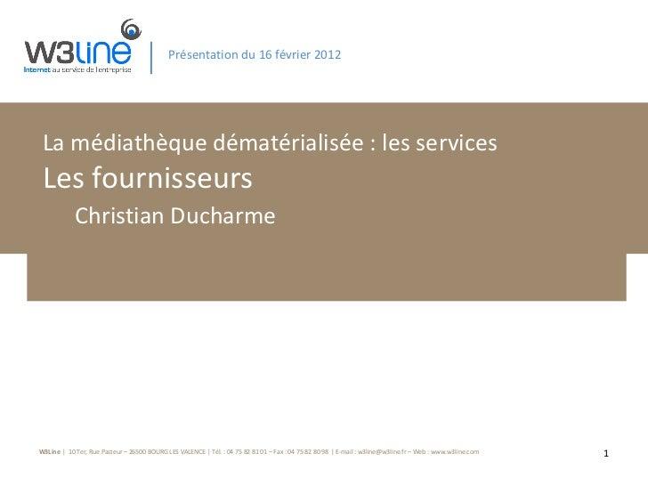 Présentation du 16 février 2012 La médiathèque dématérialisée : les services Les fournisseurs Christian Ducharme