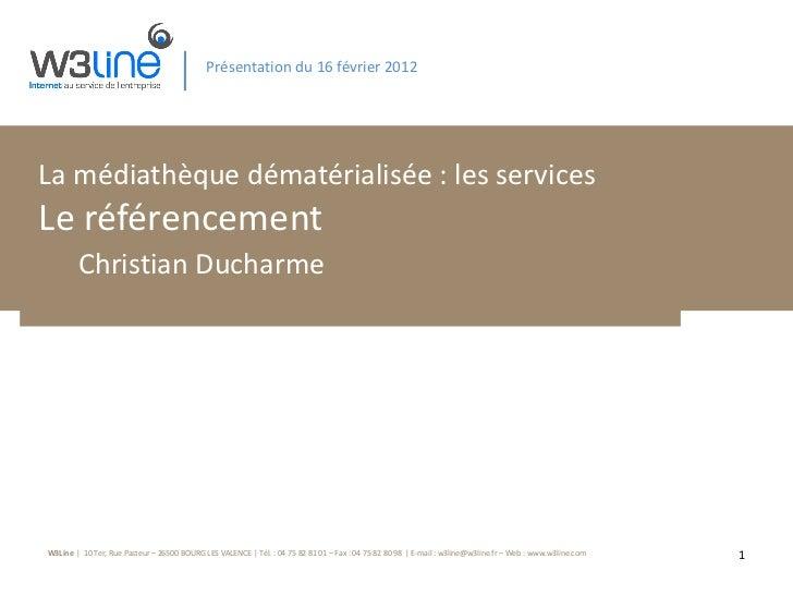 Présentation du 16 février 2012 La médiathèque dématérialisée : les services Le référencement Christian Ducharme