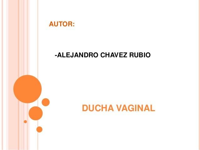 AUTOR:  -ALEJANDRO CHAVEZ RUBIO  DUCHA VAGINAL