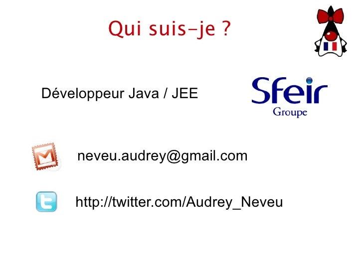 Qui suis-je ? [email_address] Développeur Java / JEE http://twitter.com/Audrey_Neveu