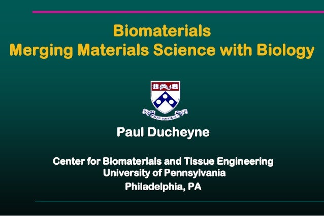 Biomaterials Merging Materials Science with Biology Paul Ducheyne Center for Biomaterials and Tissue Engineering Universit...