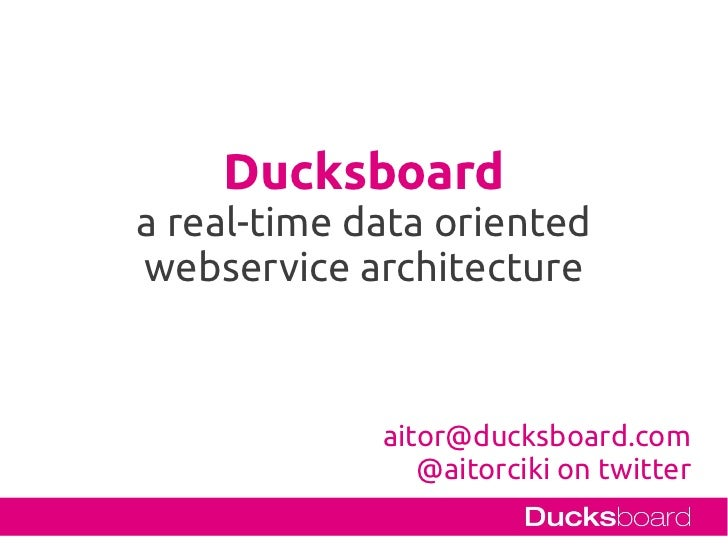Ducksboarda real-time data orientedwebservice architecture             aitor@ducksboard.com                @aitorciki on t...