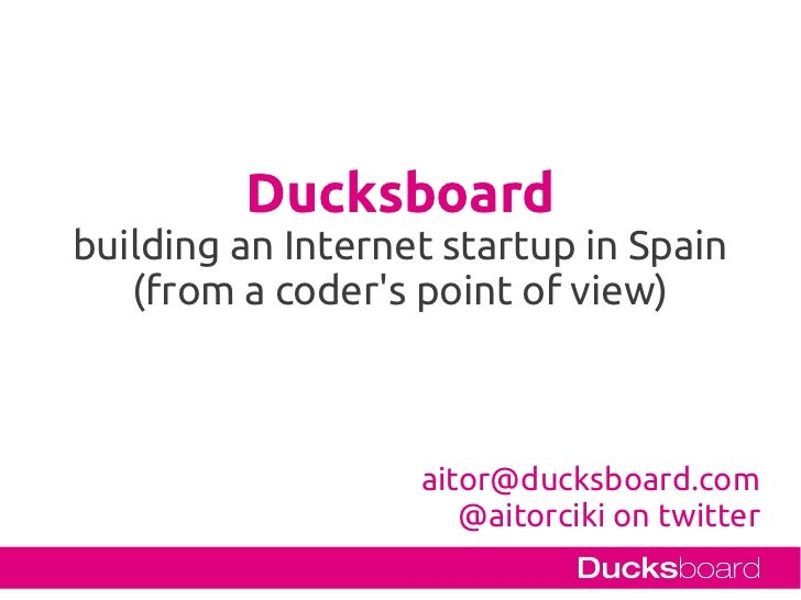 Ducksboardbuilding an Internet startup in Spain   (from a coders point of view)                   aitor@ducksboard.com    ...