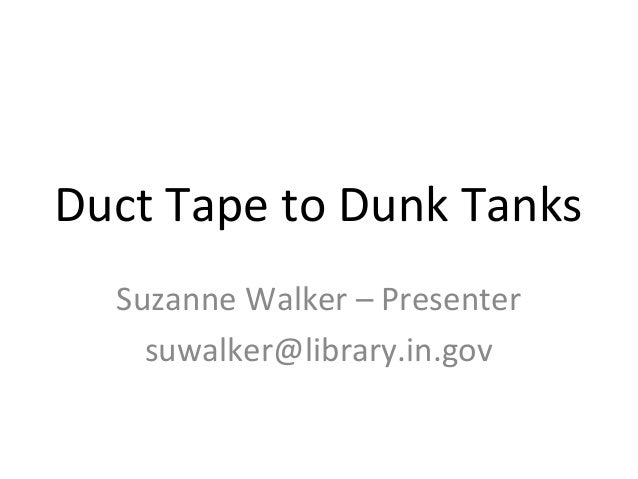 Duct Tape to Dunk Tanks Suzanne Walker – Presenter suwalker@library.in.gov