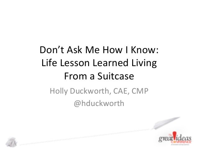 Don't  Ask  Me  How  I  Know:   Life  Lesson  Learned  Living     From  a  Suitcase   Holly  ...