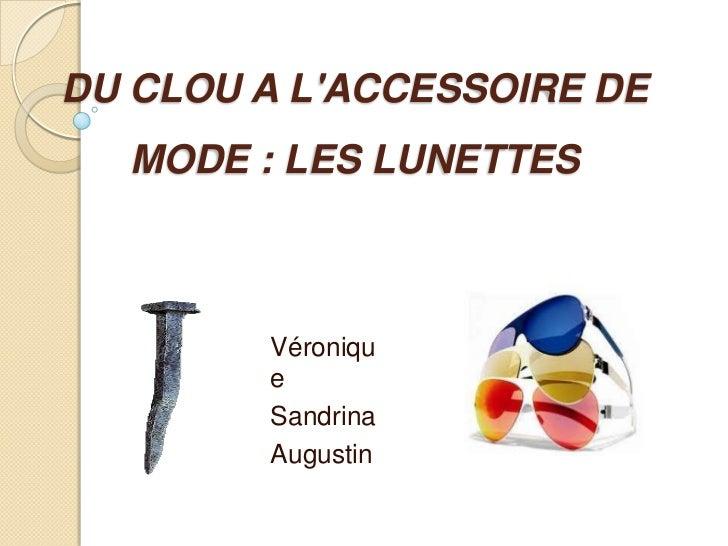 DU CLOU A LACCESSOIRE DE  MODE : LES LUNETTES        Véroniqu        e        Sandrina        Augustin