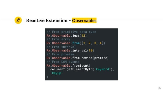 Reactive Extension - Observables 15 // From primitive data type Rx.Observable.just(12) // From array Rx.Observable.from([1...
