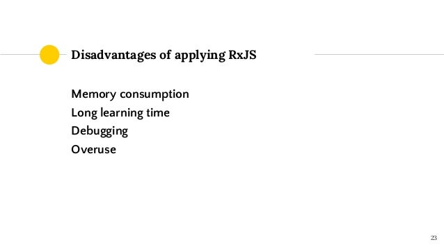 Memory consumption Long learning time Debugging Overuse Disadvantages of applying RxJS 23