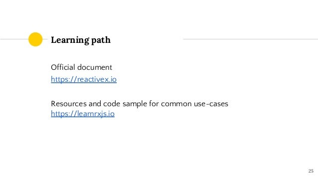 Learning path Official document https://reactivex.io Resources and code sample for common use-cases https://learnrxjs.io 25