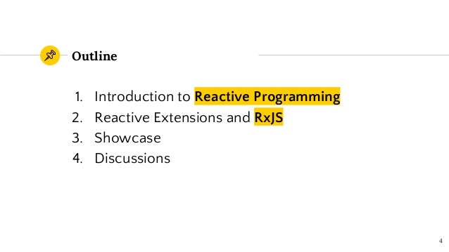 Outline 1. Introduction to Reactive Programming 2. Reactive Extensions and RxJS 3. Showcase 4. Discussions 4