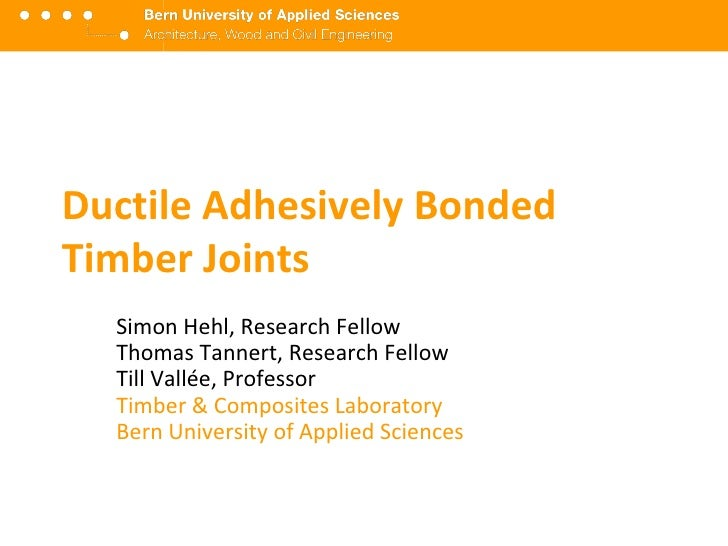 Ductile Adhesively Bonded Timber Joints<br />Simon Hehl, Research Assistant Thomas Tannert, Research FellowTill Vallée, Pr...