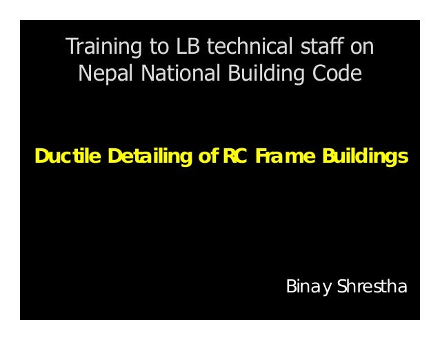 Ductile Detailing of RC Frame Buildings Training to LB technical staff on Nepal National Building Code Binay Shrestha