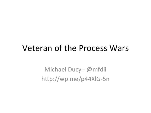 Veteran	   of	   the	   Process	   Wars	    Michael	   Ducy	   -­‐	   @mfdii	    h9p://wp.me/p44XlG-­‐5n