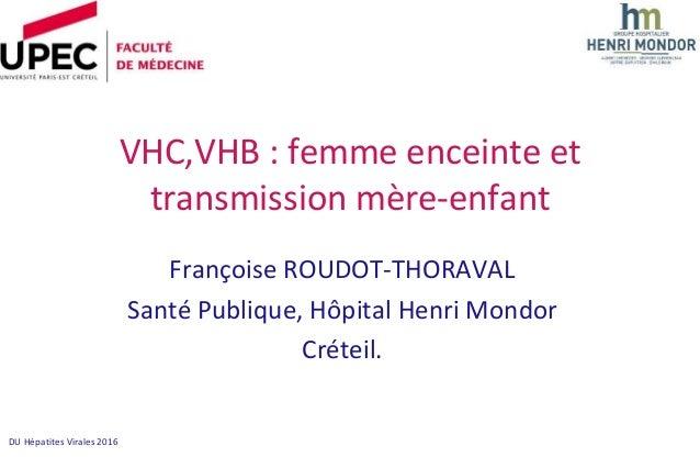 DU Hépatites Virales 2016 VHC,VHB : femme enceinte et transmission mère-enfant Françoise ROUDOT-THORAVAL Santé Publique, H...