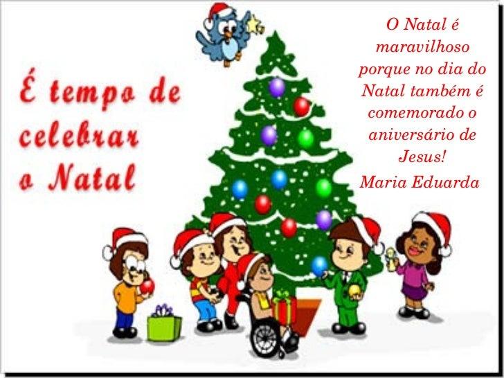 O Natal é maravilhoso porque no dia do Natal também é comemorado o aniversário de Jesus! Maria Eduarda