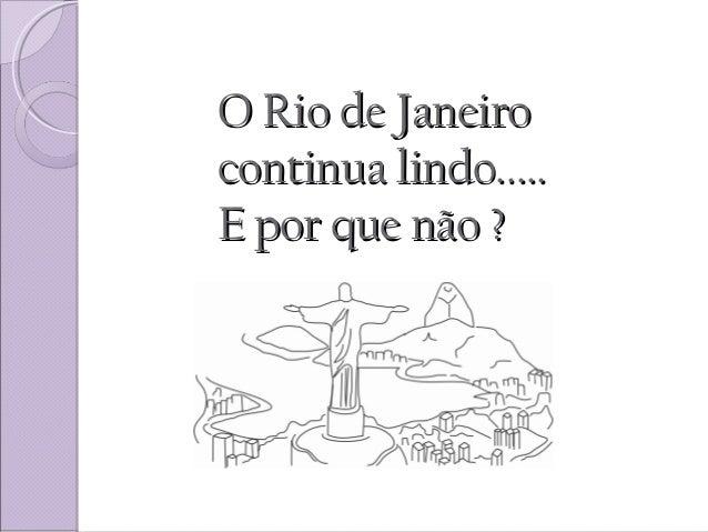 O Rio de JaneiroO Rio de Janeiro continua lindo.....continua lindo..... E por que não ?E por que não ?