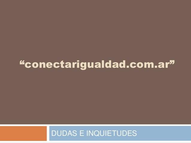 """""""conectarigualdad.com.ar"""" DUDAS E INQUIETUDES"""