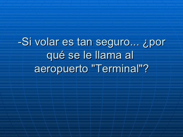 """-Si volar es tan seguro... ¿por qué se le llama al   aeropuerto """"Terminal""""?"""
