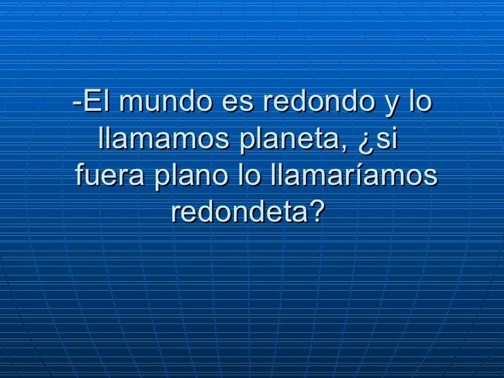 -El mundo es redondo y lo llamamos planeta, ¿si   fuera plano lo llamaríamos redondeta?