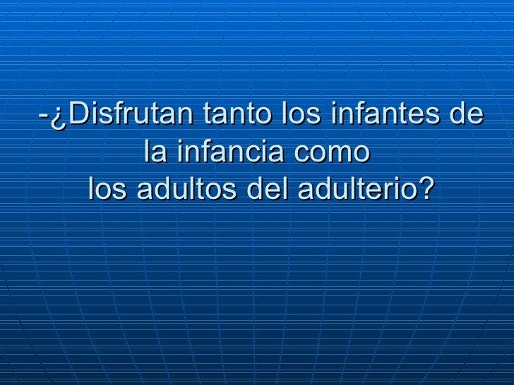 -¿Disfrutan tanto los infantes de la infancia como   los adultos del adulterio?