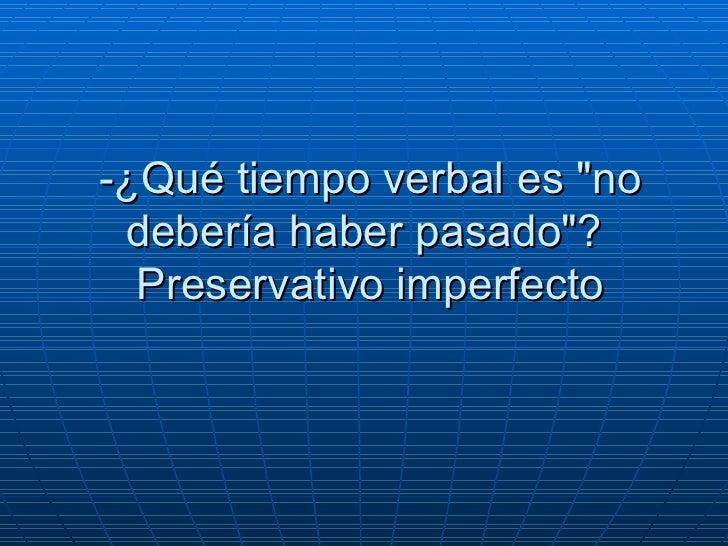 """-¿Qué tiempo verbal es """"no debería haber pasado""""?   Preservativo imperfecto"""