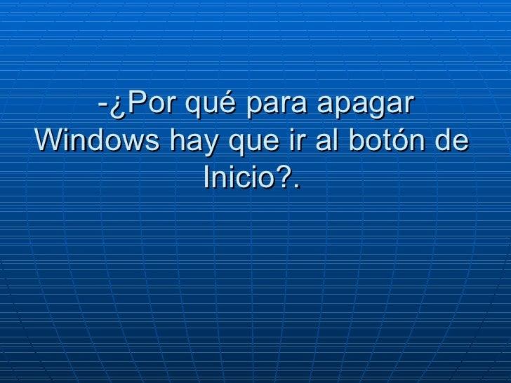 -¿Por qué para apagar Windows hay que ir al botón de  Inicio?.