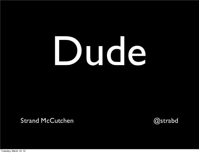 Dude                Strand McCutchen   @strabdTuesday, March 12, 13