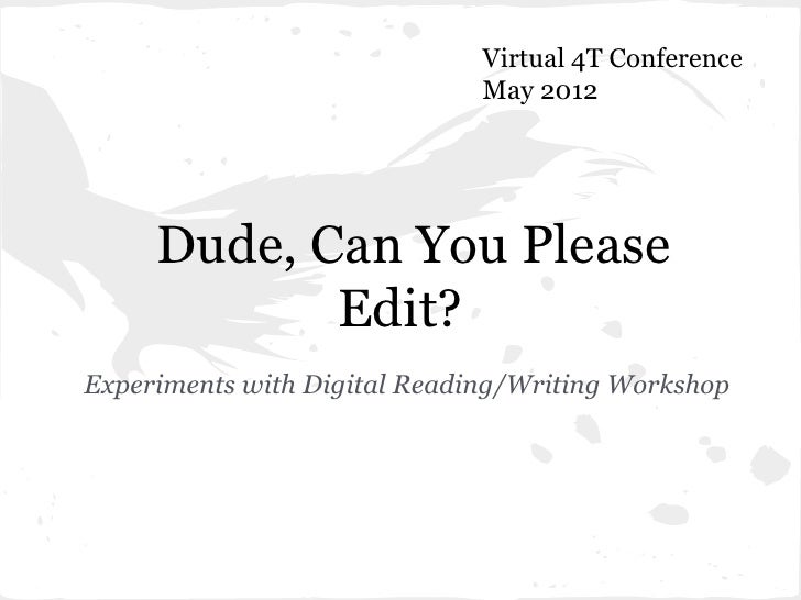 Virtual 4T Conference                              May 2012     Dude, Can You Please            Edit?Experiments with Digi...