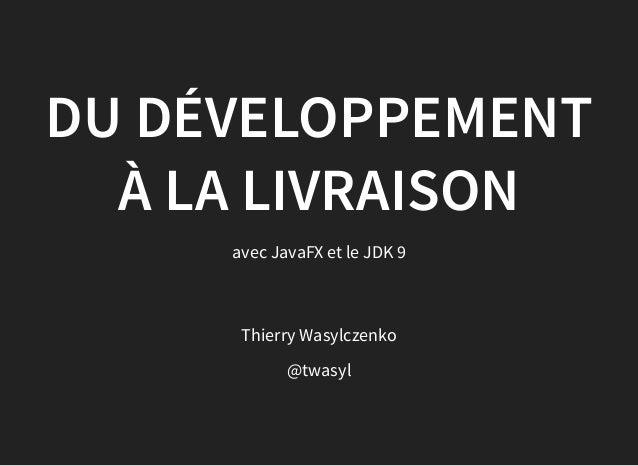 Thierry Wasylczenko @twasyl DU DÉVELOPPEMENT À LA LIVRAISON avec JavaFX et le JDK 9