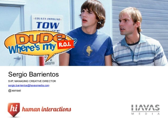 R.O.I.    Sergio BarrientosSVP, MANAGING CREATIVE DIRECTORsergio.barrientos@havasmedia.com@xensei