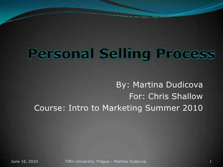 Personal Selling Process<br />By: Martina Dudicova<br />For: Chris Shallow<br />Course: Intro to Marketing Summer 2010<br ...