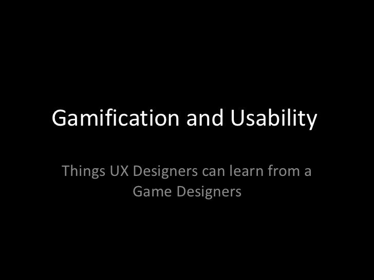 Gamification and Usability Things UX Designers can learn from a           Game Designers