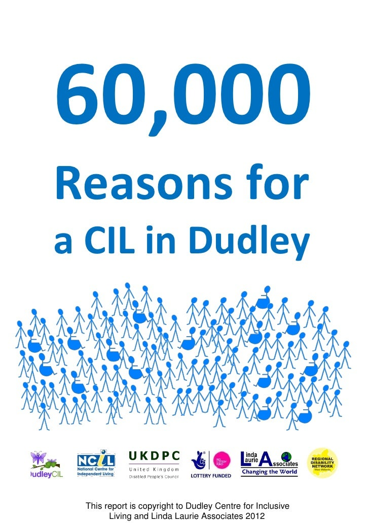 60,000Reasons fora CIL in Dudley This report is copyright to Dudley Centre for Inclusive       Living and Linda Laurie Ass...