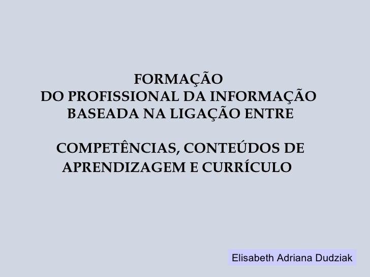 FORMAÇÃO  DO PROFISSIONAL DA INFORMAÇÃO  BASEADA NA LIGAÇÃO ENTRE COMPETÊNCIAS, CONTEÚDOS DE APRENDIZAGEM E CURRÍCULO   El...